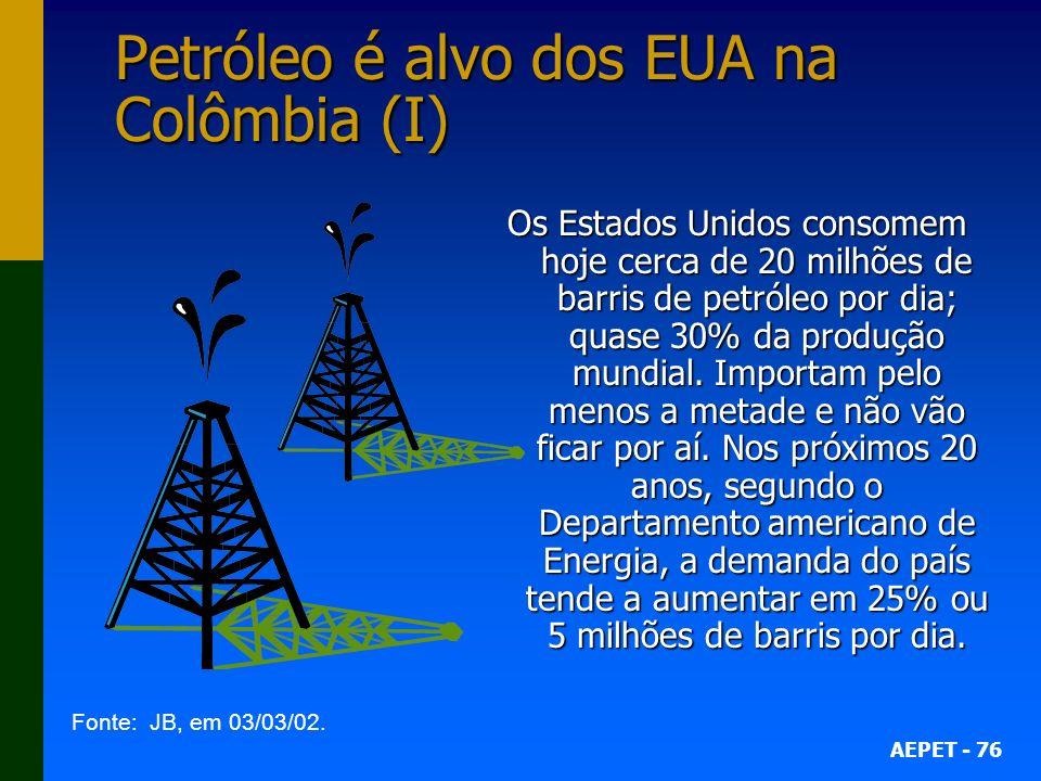 AEPET - 76 Petróleo é alvo dos EUA na Colômbia (I) Os Estados Unidos consomem hoje cerca de 20 milhões de barris de petróleo por dia; quase 30% da produção mundial.