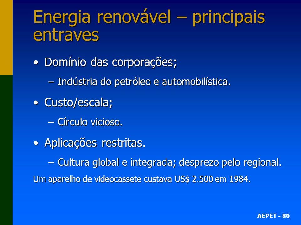 AEPET - 80 Energia renovável – principais entraves Domínio das corporações;Domínio das corporações; –Indústria do petróleo e automobilística.