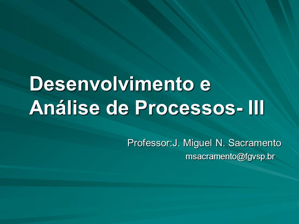 Desenvolvimento e Análise de Processos- III Desenvolvimento e Análise de Processos- III Professor:J. Miguel N. Sacramento msacramento@fgvsp.br msacram