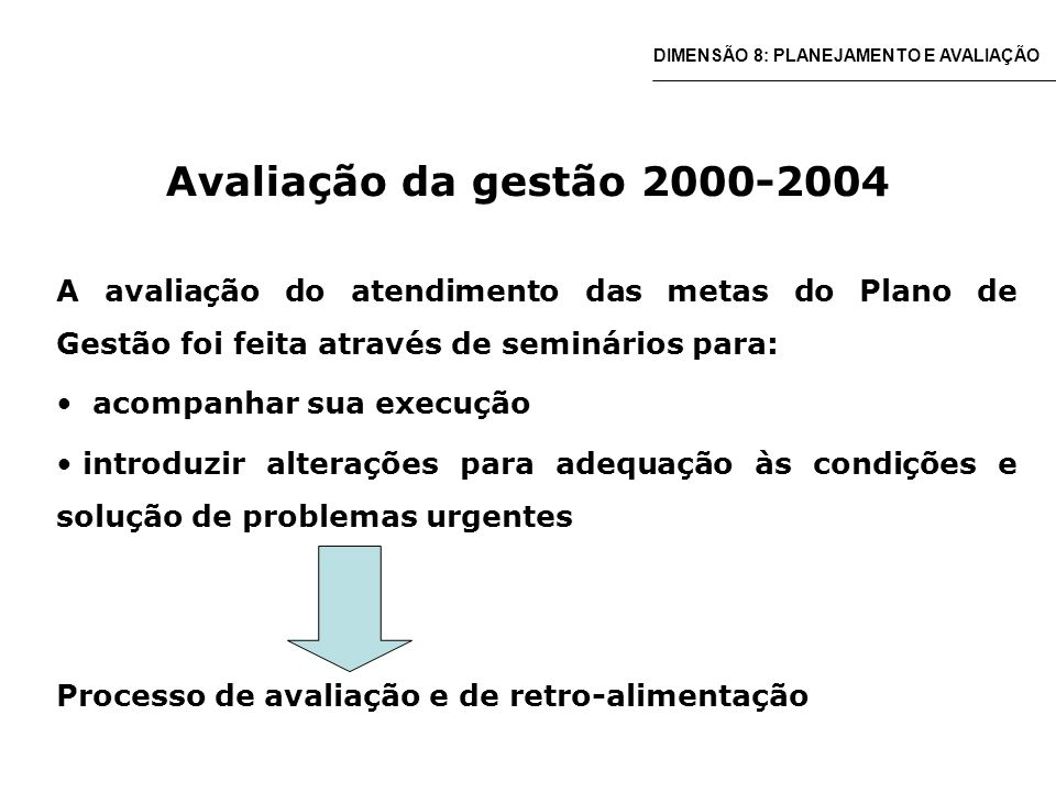 Avaliação da gestão 2000-2004 A avaliação do atendimento das metas do Plano de Gestão foi feita através de seminários para: acompanhar sua execução introduzir alterações para adequação às condições e solução de problemas urgentes Processo de avaliação e de retro-alimentação DIMENSÃO 8: PLANEJAMENTO E AVALIAÇÃO
