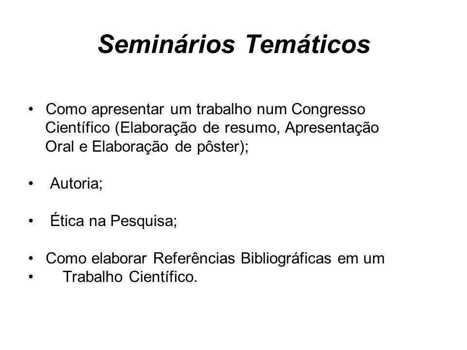 Seminários Temáticos Como apresentar um trabalho num Congresso Científico (Elaboração de resumo, Apresentação Oral e Elaboração de pôster); Autoria; Ética na Pesquisa; Como elaborar Referências Bibliográficas em um Trabalho Científico.
