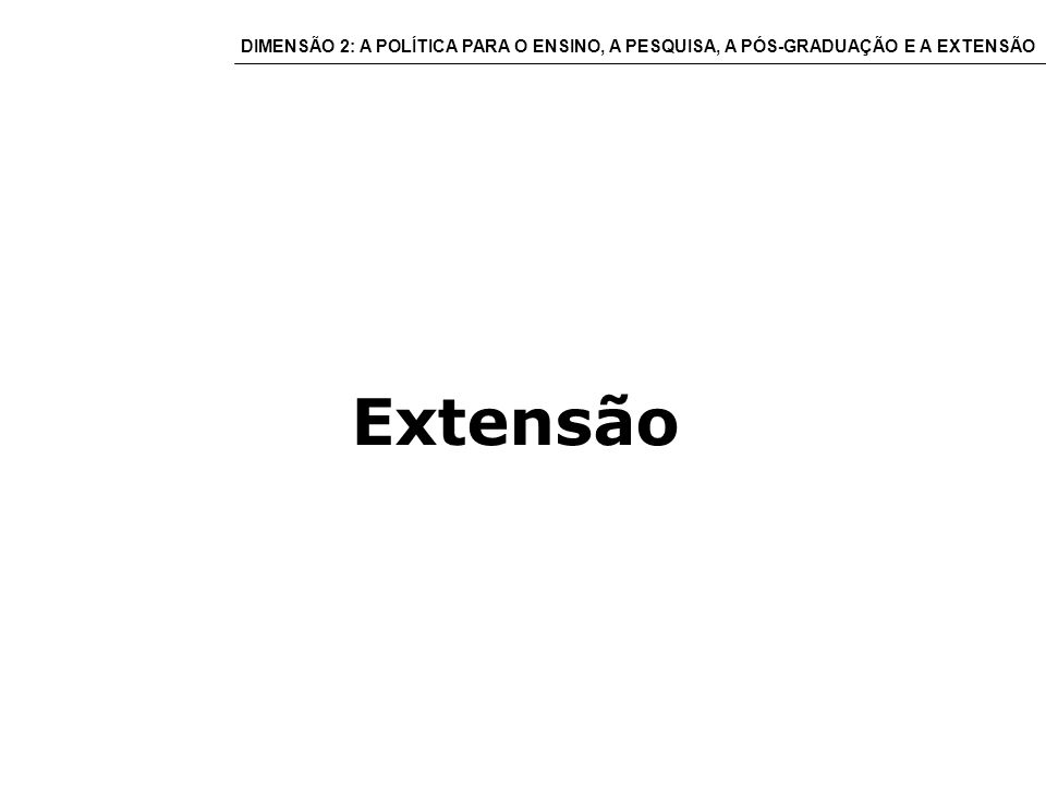 Extensão DIMENSÃO 2: A POLÍTICA PARA O ENSINO, A PESQUISA, A PÓS-GRADUAÇÃO E A EXTENSÃO