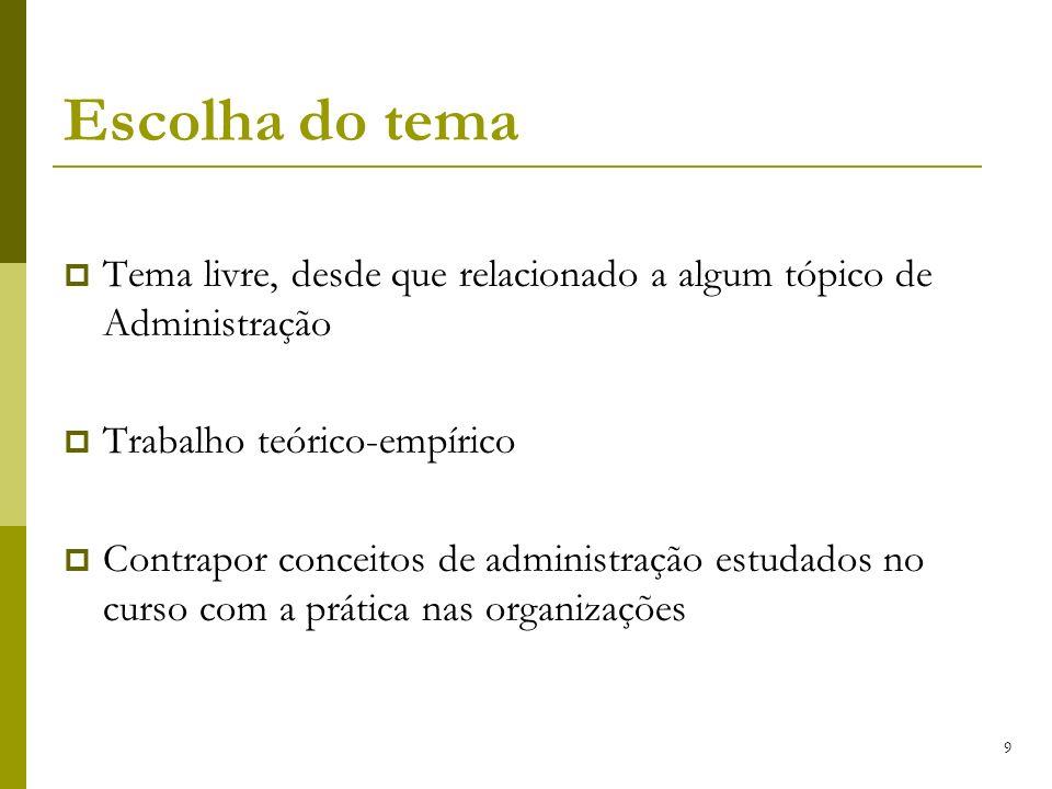 9 Escolha do tema Tema livre, desde que relacionado a algum tópico de Administração Trabalho teórico-empírico Contrapor conceitos de administração est