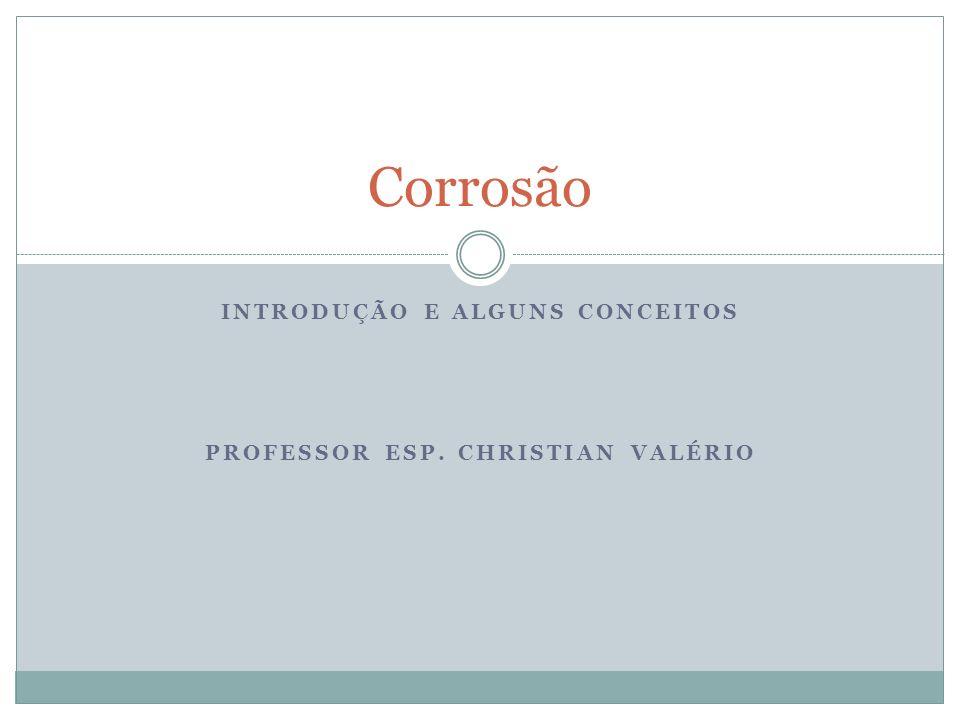 INTRODUÇÃO E ALGUNS CONCEITOS PROFESSOR ESP. CHRISTIAN VALÉRIO Corrosão