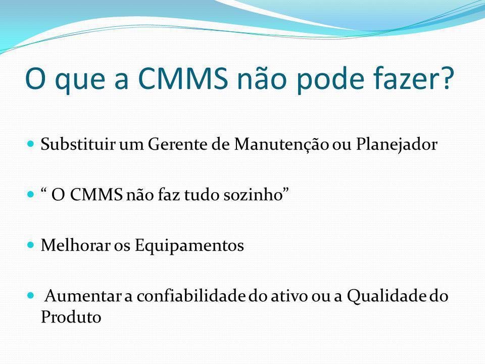 O que a CMMS não pode fazer? Substituir um Gerente de Manutenção ou Planejador O CMMS não faz tudo sozinho Melhorar os Equipamentos Aumentar a confiab