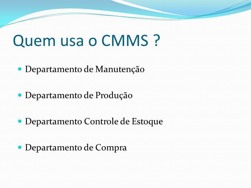 Quem usa o CMMS ? Departamento de Manutenção Departamento de Produção Departamento Controle de Estoque Departamento de Compra