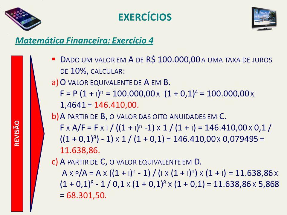 EXERCÍCIOS Matemática Financeira: Exercício 4 REVISÃO D ADO UM VALOR EM A DE R$ 100.000,00 A UMA TAXA DE JUROS DE 10%, CALCULAR : a)O VALOR EQUIVALENT