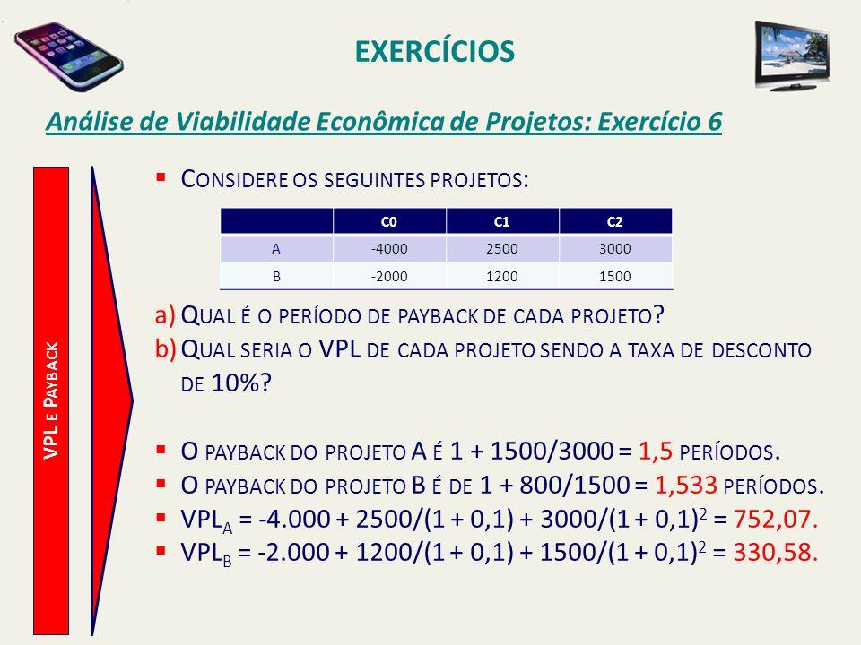 EXERCÍCIOS Análise de Viabilidade Econômica de Projetos: Exercício 6 VPL E P AYBACK C ONSIDERE OS SEGUINTES PROJETOS : a)Q UAL É O PERÍODO DE PAYBACK