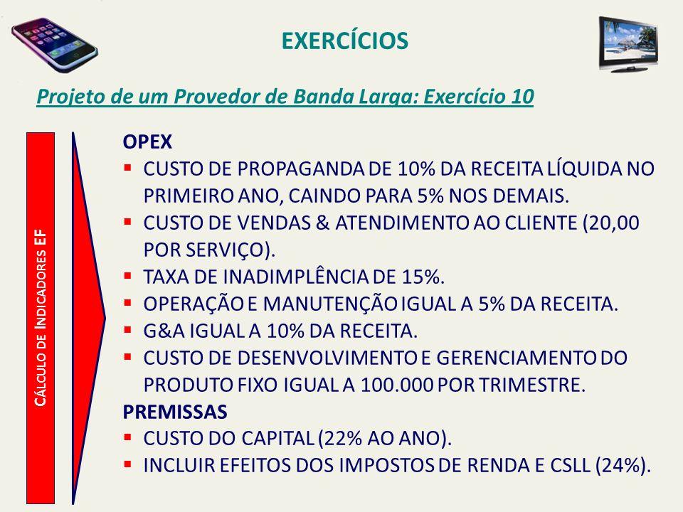 EXERCÍCIOS Projeto de um Provedor de Banda Larga: Exercício 10 C ÁLCULO DE I NDICADORES EF OPEX CUSTO DE PROPAGANDA DE 10% DA RECEITA LÍQUIDA NO PRIME