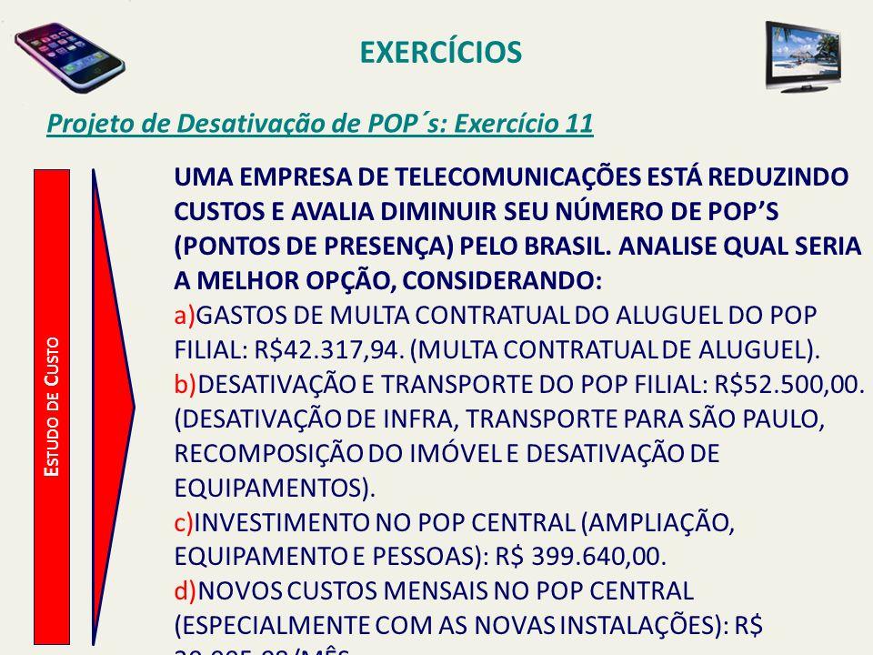 EXERCÍCIOS Projeto de Desativação de POP´s: Exercício 11 E STUDO DE C USTO UMA EMPRESA DE TELECOMUNICAÇÕES ESTÁ REDUZINDO CUSTOS E AVALIA DIMINUIR SEU