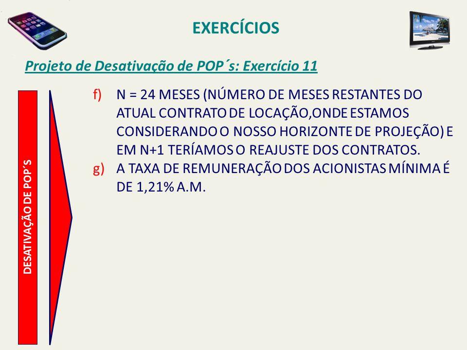 EXERCÍCIOS Projeto de Desativação de POP´s: Exercício 11 DESATIVAÇÃO DE POP´S f)N = 24 MESES (NÚMERO DE MESES RESTANTES DO ATUAL CONTRATO DE LOCAÇÃO,O