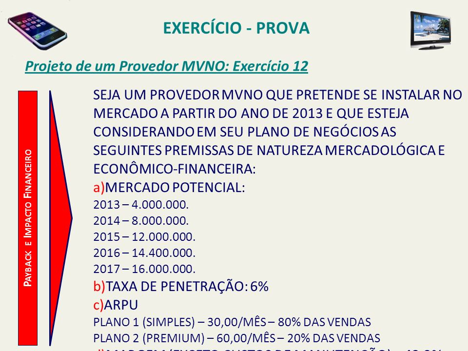 EXERCÍCIO - PROVA Projeto de um Provedor MVNO: Exercício 12 P AYBACK E I MPACTO F INANCEIRO SEJA UM PROVEDOR MVNO QUE PRETENDE SE INSTALAR NO MERCADO
