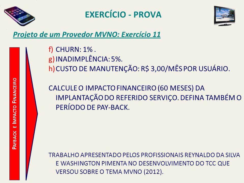 EXERCÍCIO - PROVA Projeto de um Provedor MVNO: Exercício 11 f)CHURN: 1%. g)INADIMPLÊNCIA: 5%. h)CUSTO DE MANUTENÇÃO: R$ 3,00/MÊS POR USUÁRIO. CALCULE