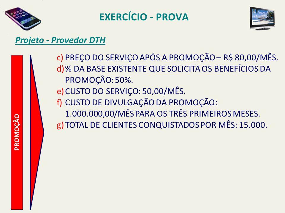 Projeto - Provedor DTH PROMOÇÃO c)PREÇO DO SERVIÇO APÓS A PROMOÇÃO – R$ 80,00/MÊS. d)% DA BASE EXISTENTE QUE SOLICITA OS BENEFÍCIOS DA PROMOÇÃO: 50%.