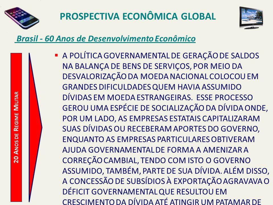 PROSPECTIVA ECONÔMICA GLOBAL Brasil - 60 Anos de Desenvolvimento Econômico 20 A NOS DE R EGIME M ILITAR A POLÍTICA GOVERNAMENTAL DE GERAÇÃO DE SALDOS