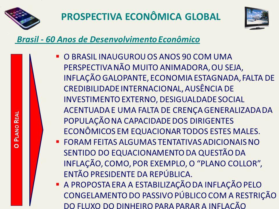 PROSPECTIVA ECONÔMICA GLOBAL Brasil - 60 Anos de Desenvolvimento Econômico O P LANO R EAL O BRASIL INAUGUROU OS ANOS 90 COM UMA PERSPECTIVA NÃO MUITO