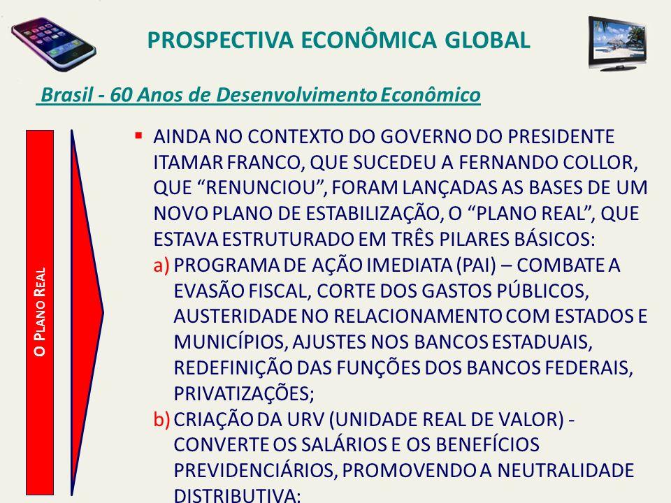 PROSPECTIVA ECONÔMICA GLOBAL Brasil - 60 Anos de Desenvolvimento Econômico O P LANO R EAL AINDA NO CONTEXTO DO GOVERNO DO PRESIDENTE ITAMAR FRANCO, QU