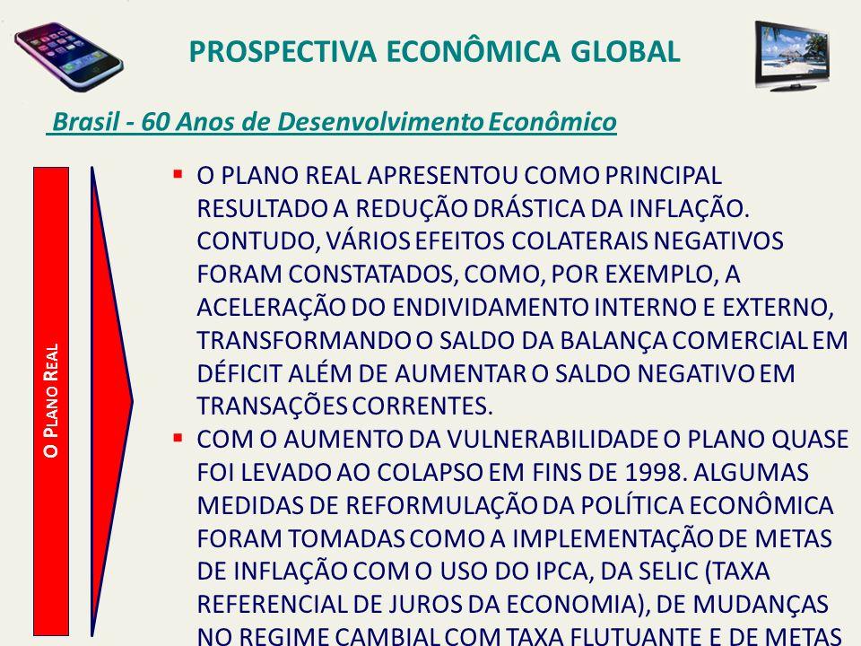 PROSPECTIVA ECONÔMICA GLOBAL Brasil - 60 Anos de Desenvolvimento Econômico O P LANO R EAL O PLANO REAL APRESENTOU COMO PRINCIPAL RESULTADO A REDUÇÃO D