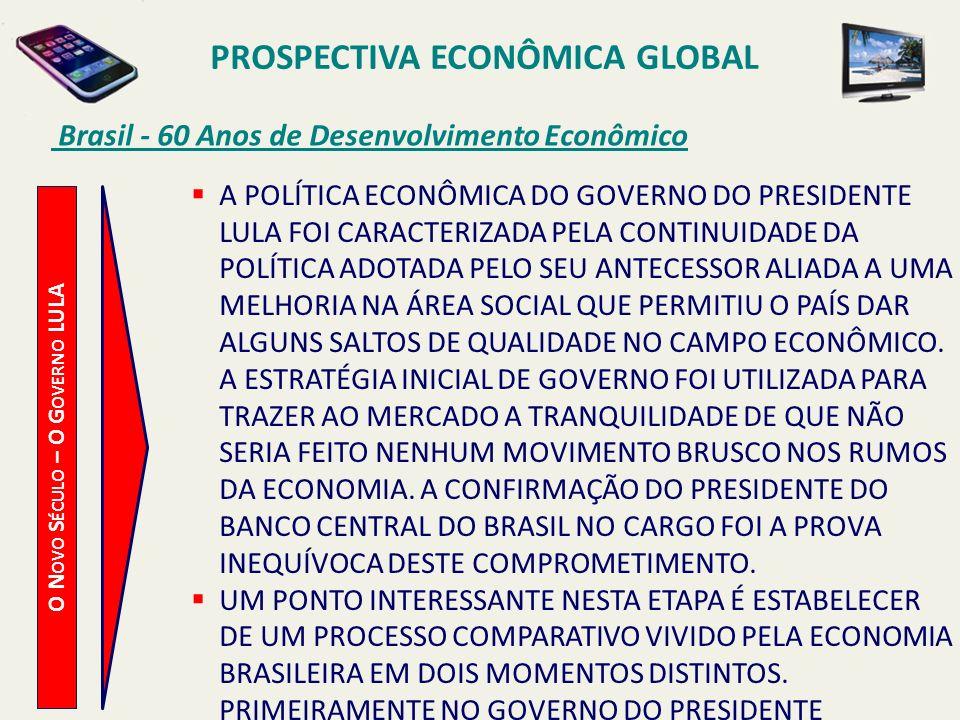 PROSPECTIVA ECONÔMICA GLOBAL Brasil - 60 Anos de Desenvolvimento Econômico O N OVO S ÉCULO – O G OVERNO LULA A POLÍTICA ECONÔMICA DO GOVERNO DO PRESID