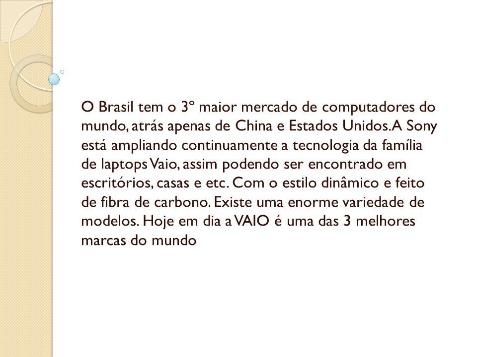 O Brasil tem o 3º maior mercado de computadores do mundo, atrás apenas de China e Estados Unidos.A Sony está ampliando continuamente a tecnologia da f