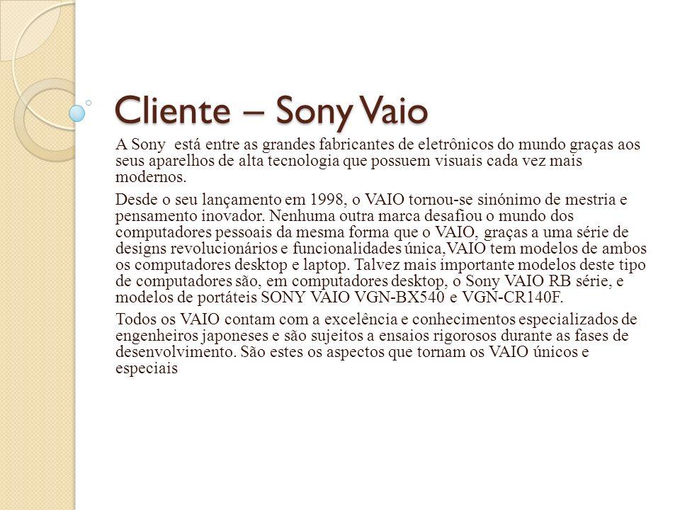 Cliente – Sony Vaio A Sony está entre as grandes fabricantes de eletrônicos do mundo graças aos seus aparelhos de alta tecnologia que possuem visuais