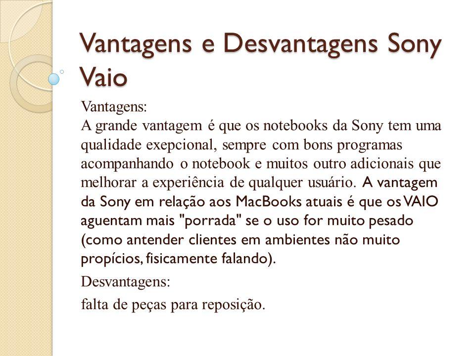 Vantagens e Desvantagens Sony Vaio Vantagens: A grande vantagem é que os notebooks da Sony tem uma qualidade exepcional, sempre com bons programas aco