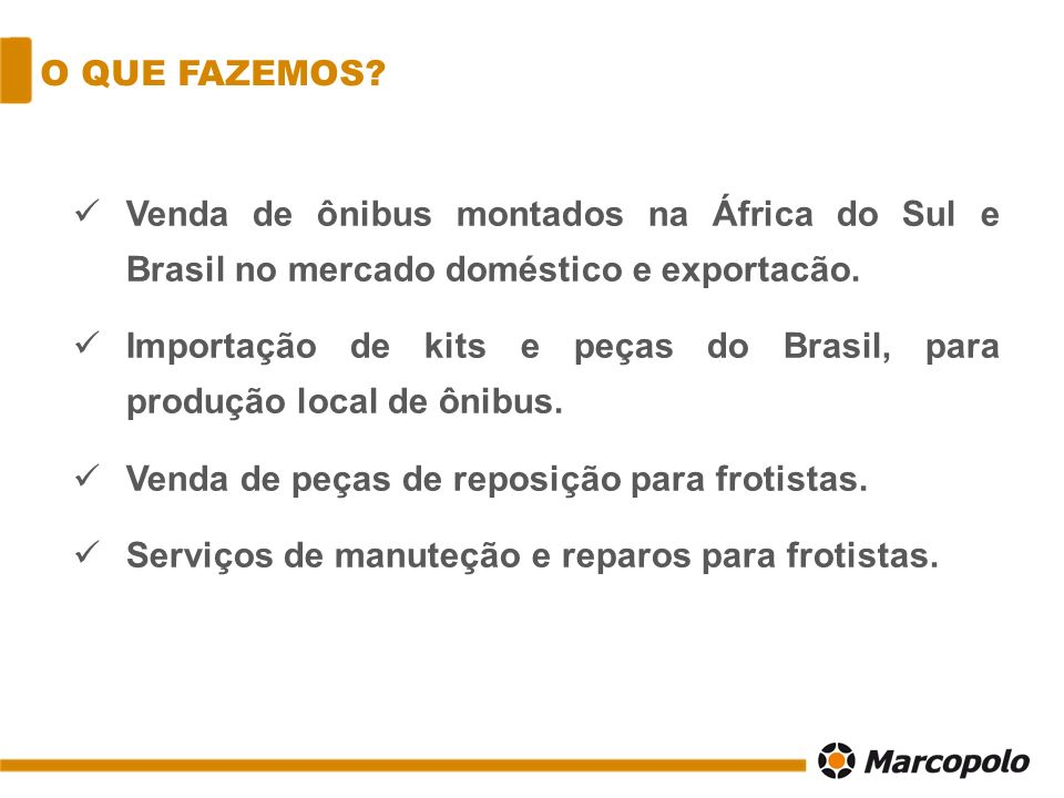 O QUE FAZEMOS? Venda de ônibus montados na África do Sul e Brasil no mercado doméstico e exportacão. Importação de kits e peças do Brasil, para produç