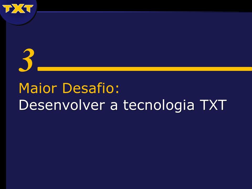 3 Maior Desafio: Desenvolver a tecnologia TXT
