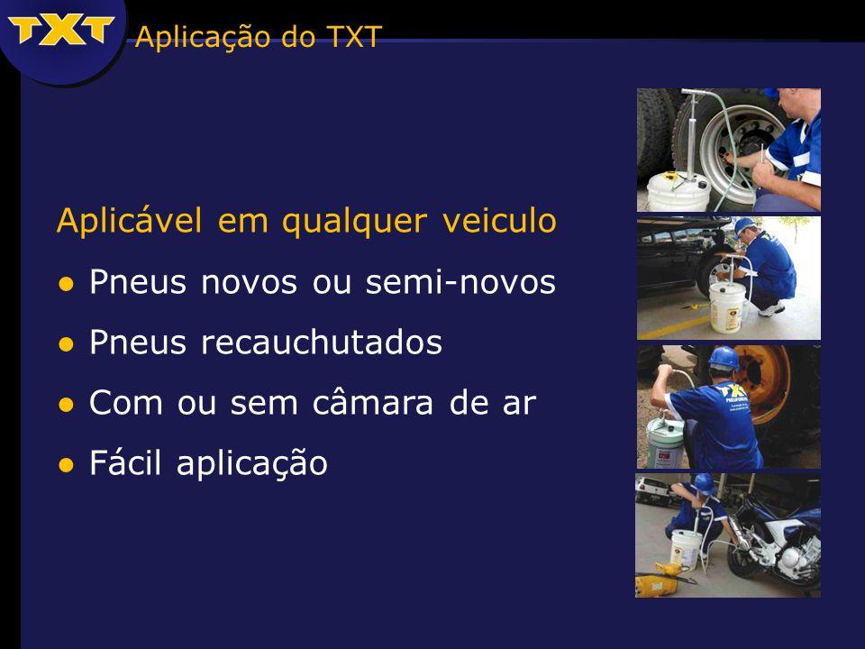 Aplicável em qualquer veiculo Pneus novos ou semi-novos Pneus recauchutados Com ou sem câmara de ar Fácil aplicação Aplicação do TXT