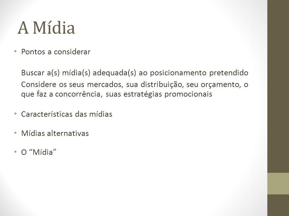 A Mídia Pontos a considerar Buscar a(s) mídia(s) adequada(s) ao posicionamento pretendido Considere os seus mercados, sua distribuição, seu orçamento, o que faz a concorrência, suas estratégias promocionais Características das mídias Mídias alternativas O Mídia