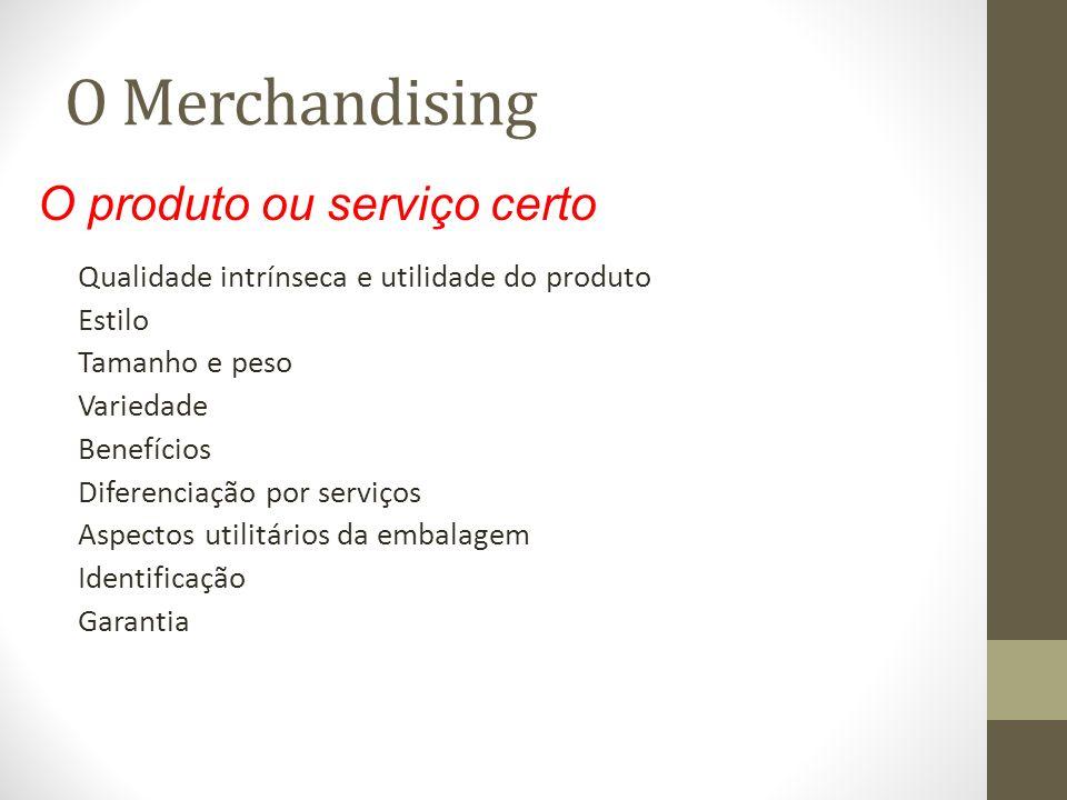 O Merchandising Qualidade intrínseca e utilidade do produto Estilo Tamanho e peso Variedade Benefícios Diferenciação por serviços Aspectos utilitários da embalagem Identificação Garantia O produto ou serviço certo
