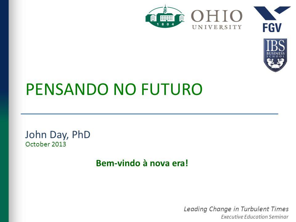 Leading Change in Turbulent Times Executive Education Seminar PENSANDO NO FUTURO John Day, PhD Bem-vindo à nova era! October 2013