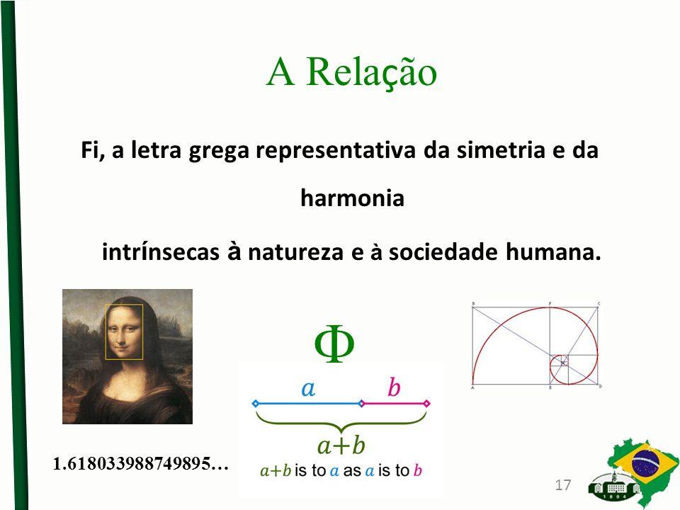A Rela ç ão Fi, a letra grega representativa da simetria e da harmonia intr í nsecas à natureza e à sociedade humana. 1.618033988749895… 17