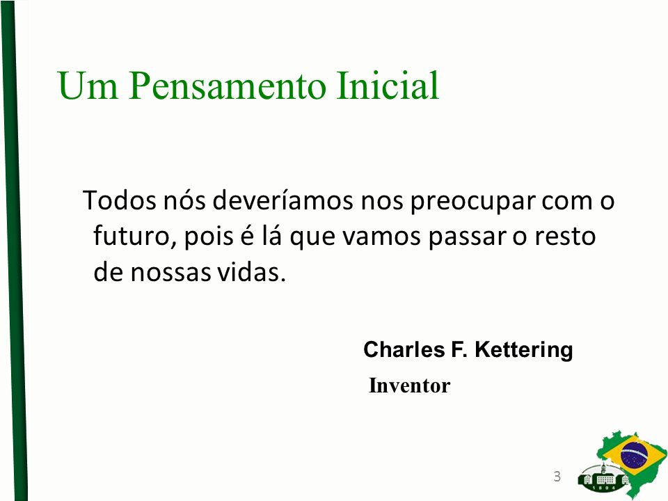 Todos nós deveríamos nos preocupar com o futuro, pois é lá que vamos passar o resto de nossas vidas. Charles F. Kettering Um Pensamento Inicial Invent