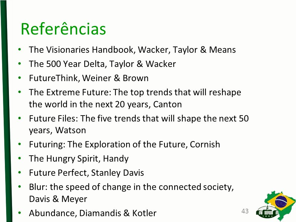Referências The Visionaries Handbook, Wacker, Taylor & Means The 500 Year Delta, Taylor & Wacker FutureThink, Weiner & Brown The Extreme Future: The top trends that will reshape the world in the next 20 years, Canton Future Files: The five trends that will shape the next 50 years, Watson Futuring: The Exploration of the Future, Cornish The Hungry Spirit, Handy Future Perfect, Stanley Davis Blur: the speed of change in the connected society, Davis & Meyer Abundance, Diamandis & Kotler 43