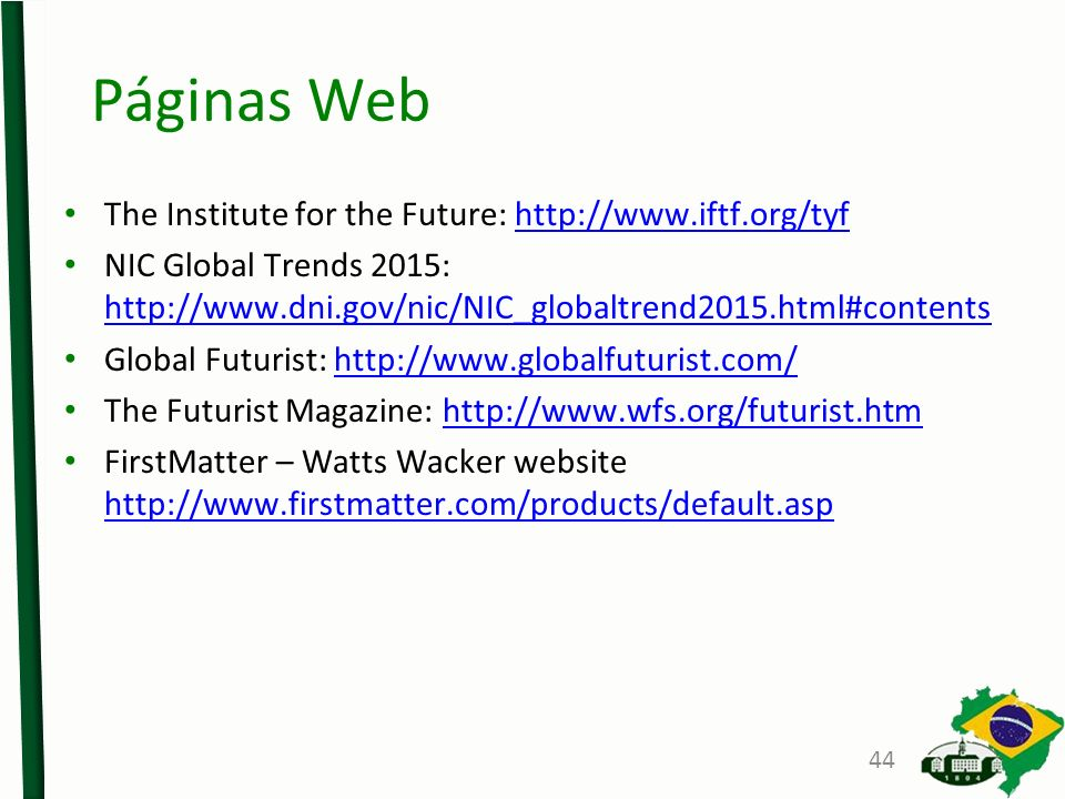 Páginas Web The Institute for the Future: http://www.iftf.org/tyfhttp://www.iftf.org/tyf NIC Global Trends 2015: http://www.dni.gov/nic/NIC_globaltrend2015.html#contents http://www.dni.gov/nic/NIC_globaltrend2015.html#contents Global Futurist: http://www.globalfuturist.com/http://www.globalfuturist.com/ The Futurist Magazine: http://www.wfs.org/futurist.htmhttp://www.wfs.org/futurist.htm FirstMatter – Watts Wacker website http://www.firstmatter.com/products/default.asp http://www.firstmatter.com/products/default.asp 44