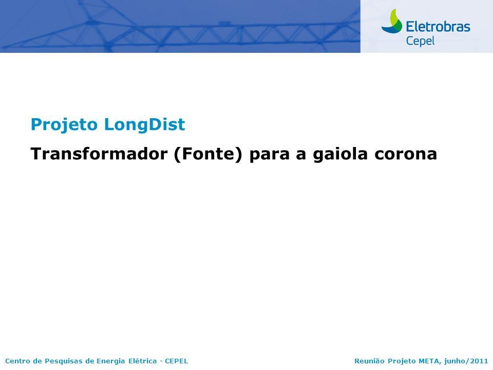 Centro de Pesquisas de Energia Elétrica - CEPELReunião Projeto META, junho/2011 Projeto LongDist Transformador (Fonte) para a gaiola corona