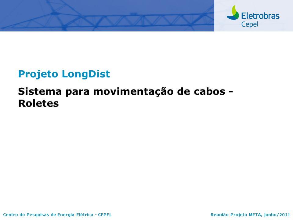 Centro de Pesquisas de Energia Elétrica - CEPELReunião Projeto META, junho/2011 Projeto LongDist Sistema para movimentação de cabos - Roletes