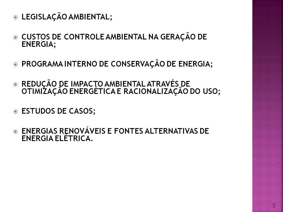 3 LEGISLAÇÃO AMBIENTAL; CUSTOS DE CONTROLE AMBIENTAL NA GERAÇÃO DE ENERGIA; PROGRAMA INTERNO DE CONSERVAÇÃO DE ENERGIA; REDUÇÃO DE IMPACTO AMBIENTAL ATRAVÉS DE OTIMIZAÇÃO ENERGÉTICA E RACIONALIZAÇÃO DO USO; ESTUDOS DE CASOS; ENERGIAS RENOVÁVEIS E FONTES ALTERNATIVAS DE ENERGIA ELÉTRICA.