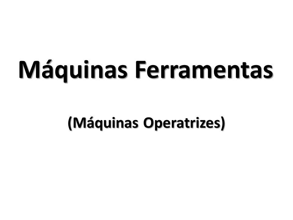 Máquinas Ferramentas (Máquinas Operatrizes)
