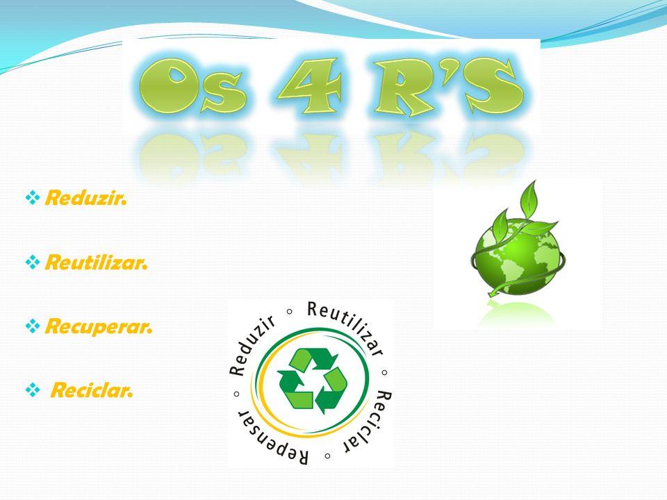 Reduzir. Reutilizar. Recuperar. Reciclar.