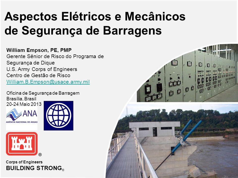 Corps of Engineers BUILDING STRONG ® Aspectos Elétricos e Mecânicos de Segurança de Barragens William Empson, PE, PMP Gerente Sênior de Risco do Programa de Segurança de Dique U.S.