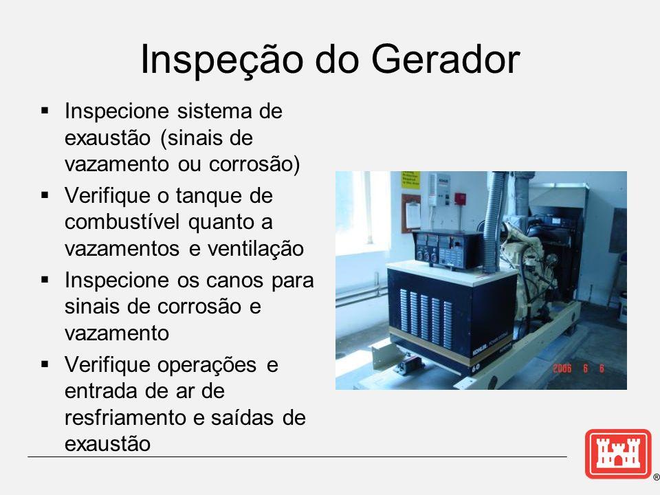 Inspeção do Gerador Inspecione sistema de exaustão (sinais de vazamento ou corrosão) Verifique o tanque de combustível quanto a vazamentos e ventilação Inspecione os canos para sinais de corrosão e vazamento Verifique operações e entrada de ar de resfriamento e saídas de exaustão