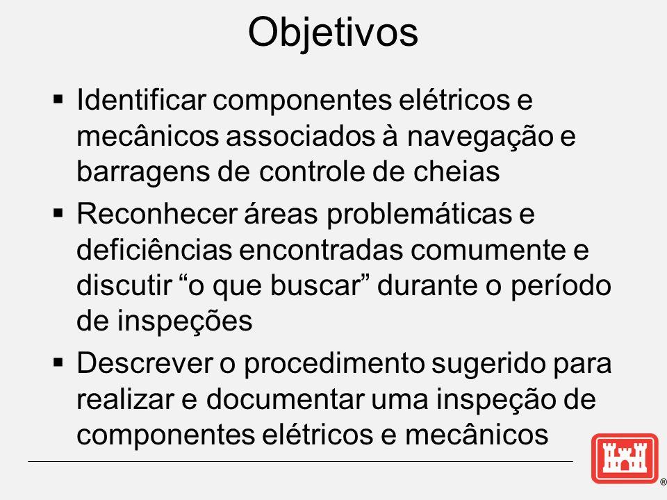 Objetivos Identificar componentes elétricos e mecânicos associados à navegação e barragens de controle de cheias Reconhecer áreas problemáticas e deficiências encontradas comumente e discutir o que buscar durante o período de inspeções Descrever o procedimento sugerido para realizar e documentar uma inspeção de componentes elétricos e mecânicos