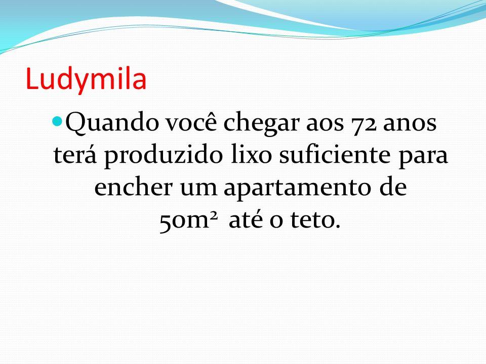 Ludymila Quando você chegar aos 72 anos terá produzido lixo suficiente para encher um apartamento de 50m 2 até o teto.