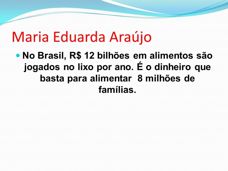 Maria Eduarda Araújo No Brasil, R$ 12 bilhões em alimentos são jogados no lixo por ano. É o dinheiro que basta para alimentar 8 milhões de famílias.