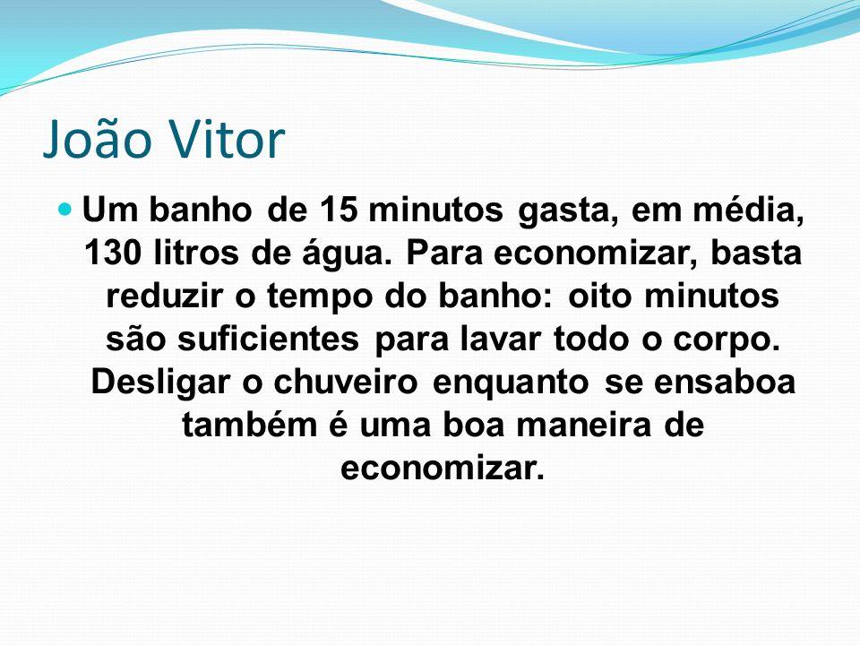 João Vitor Um banho de 15 minutos gasta, em média, 130 litros de água. Para economizar, basta reduzir o tempo do banho: oito minutos são suficientes p