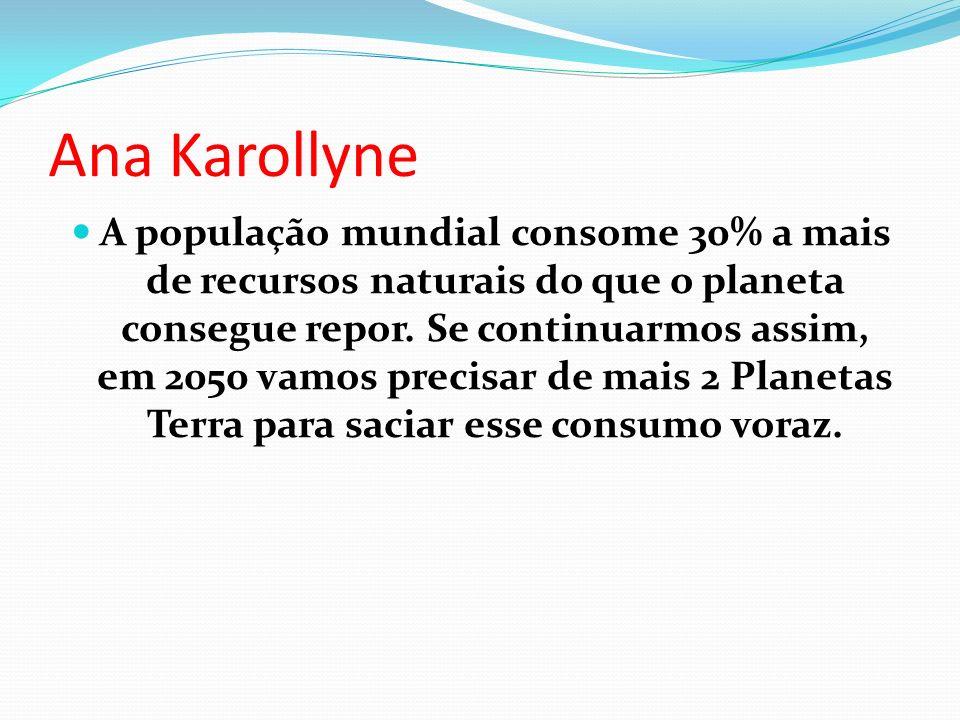 Ana Karollyne A população mundial consome 30% a mais de recursos naturais do que o planeta consegue repor.