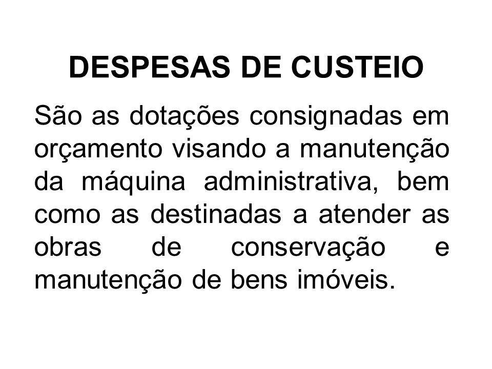 DESPESAS DE CUSTEIO São as dotações consignadas em orçamento visando a manutenção da máquina administrativa, bem como as destinadas a atender as obras de conservação e manutenção de bens imóveis.