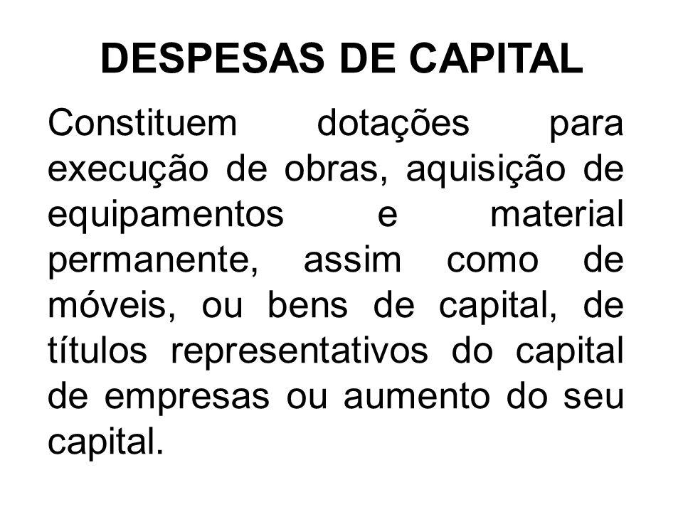 DESPESAS DE CAPITAL Constituem dotações para execução de obras, aquisição de equipamentos e material permanente, assim como de móveis, ou bens de capital, de títulos representativos do capital de empresas ou aumento do seu capital.